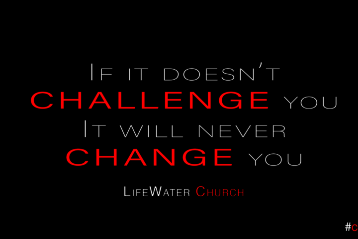 If it doesn't challenge you it will never change you Sermon